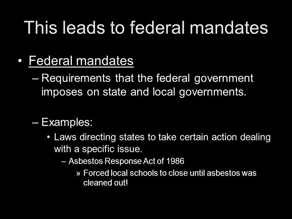 This leads to federal mandates Federal mandates –Requirements that the federal government imposes on state and local governments. –Examples: Laws dire