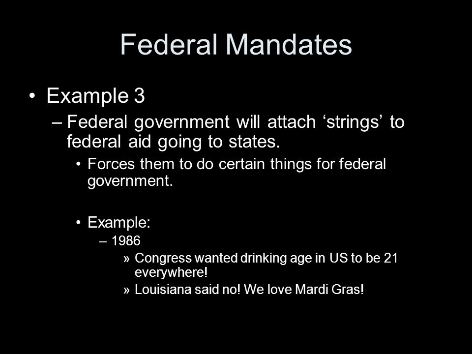 Federal Mandates Example 3 –Federal government will attach 'strings' to federal aid going to states. Forces them to do certain things for federal gove