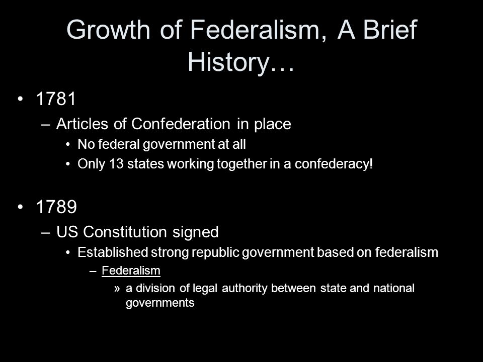 Growth of Federalism, A Brief History… 1781 –Articles of Confederation in place No federal government at all Only 13 states working together in a conf