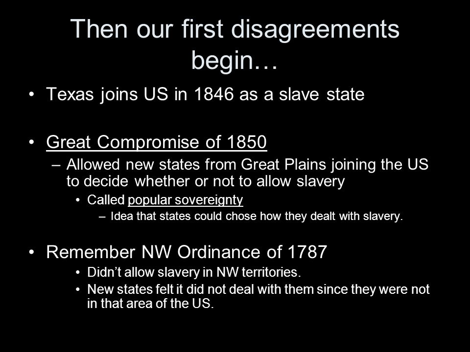 Then our first disagreements begin… Texas joins US in 1846 as a slave state Great Compromise of 1850 –Allowed new states from Great Plains joining the US to decide whether or not to allow slavery Called popular sovereignty –Idea that states could chose how they dealt with slavery.