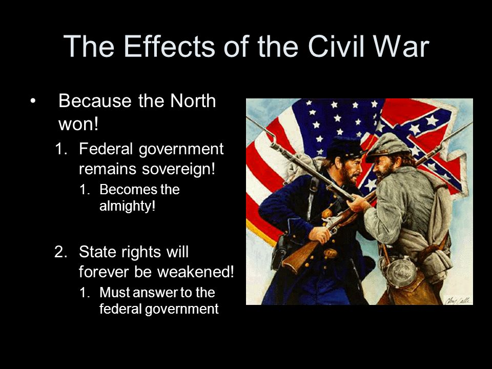 The Effects of the Civil War Because the North won.