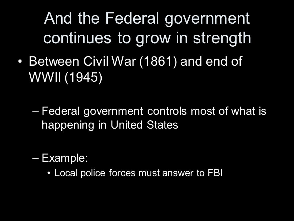 And the Federal government continues to grow in strength Between Civil War (1861) and end of WWII (1945) –Federal government controls most of what is