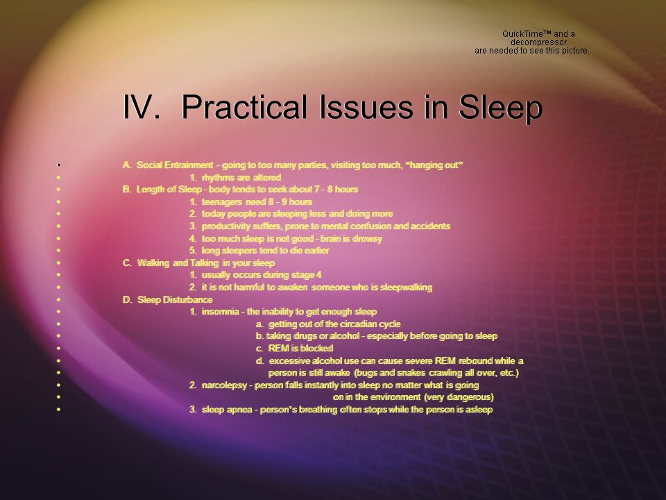 "IV. Practical Issues in Sleep  A. Social Entrainment - going to too many parties, visiting too much, "" hanging out ""  1. rhythms are altered  B. Le"