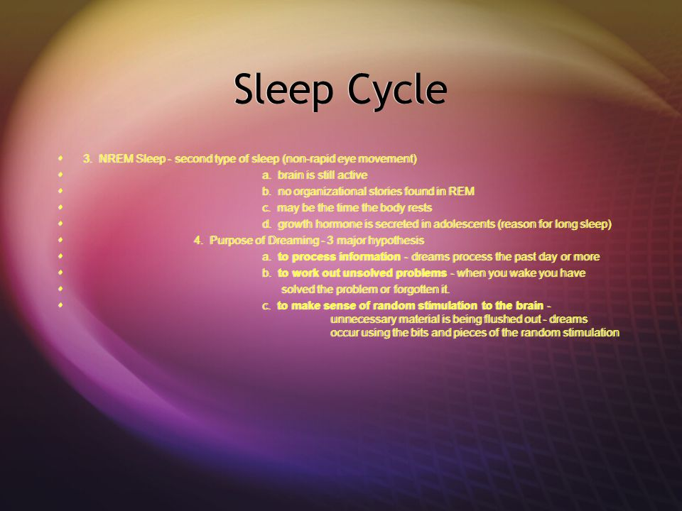 Sleep Cycle  3. NREM Sleep - second type of sleep (non-rapid eye movement)  a. brain is still active  b. no organizational stories found in REM  c