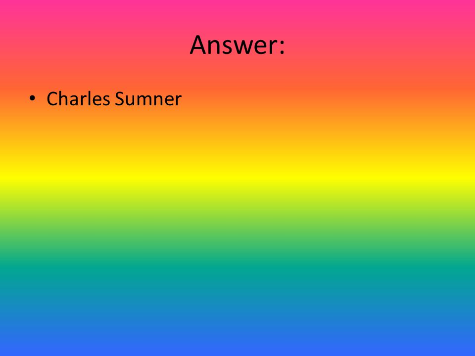 Answer: Charles Sumner