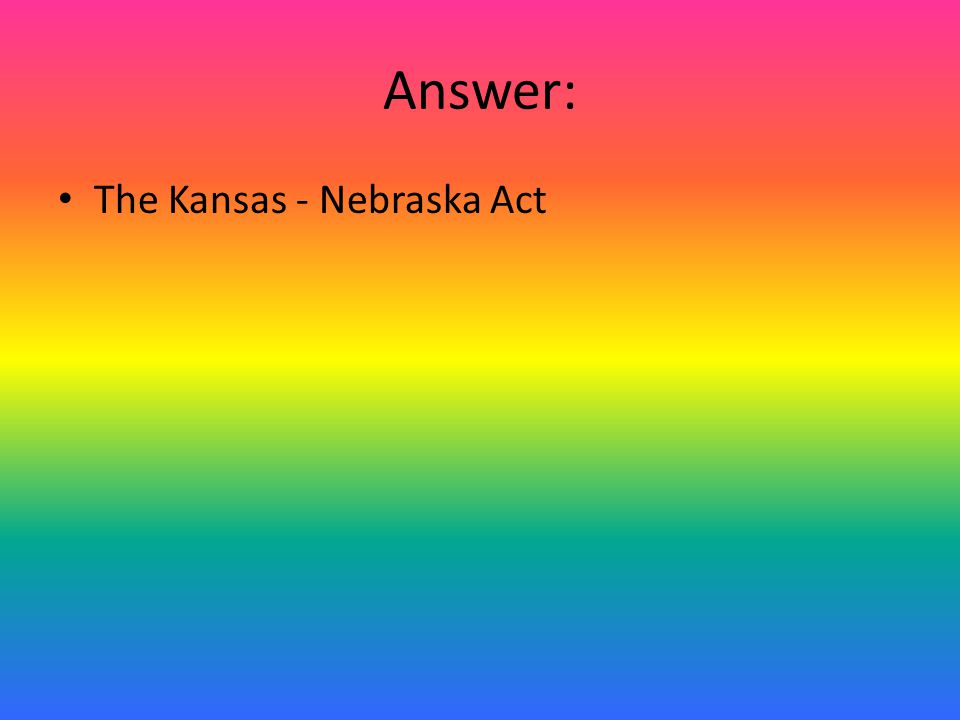 Answer: The Kansas - Nebraska Act