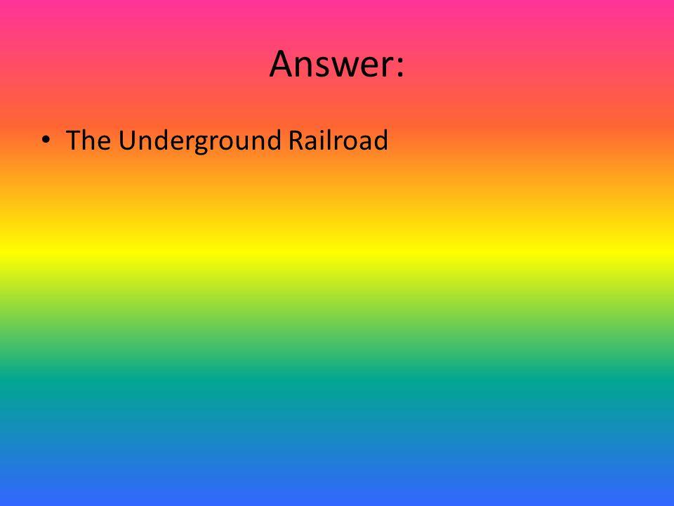 Answer: The Underground Railroad