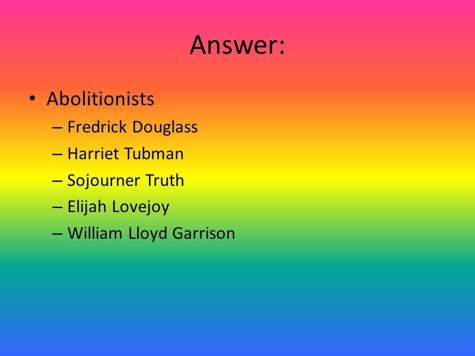 Answer: Abolitionists – Fredrick Douglass – Harriet Tubman – Sojourner Truth – Elijah Lovejoy – William Lloyd Garrison