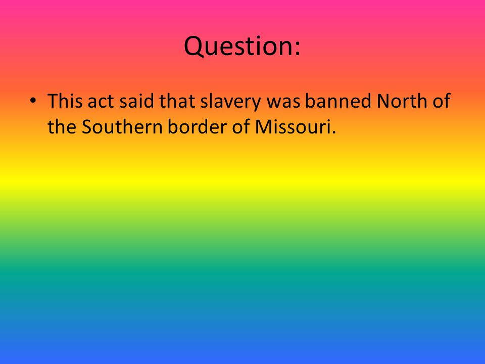 Answer: The Missouri Compromise