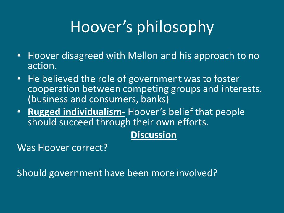 Hoover's philosophy Hoover disagreed with Mellon and his approach to no action. He believed the role of government was to foster cooperation between c