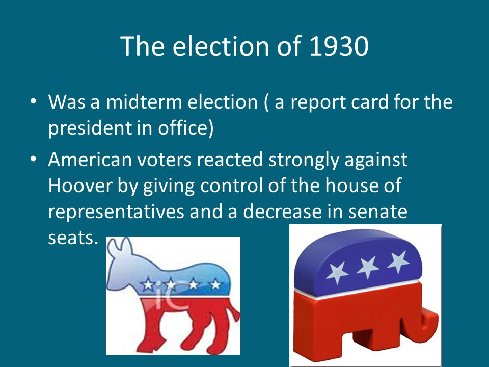 The election of 1930 Was a midterm election ( a report card for the president in office) American voters reacted strongly against Hoover by giving con