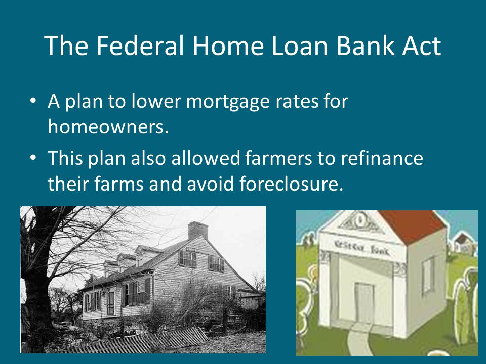 The Federal Home Loan Bank Act A plan to lower mortgage rates for homeowners. This plan also allowed farmers to refinance their farms and avoid forecl