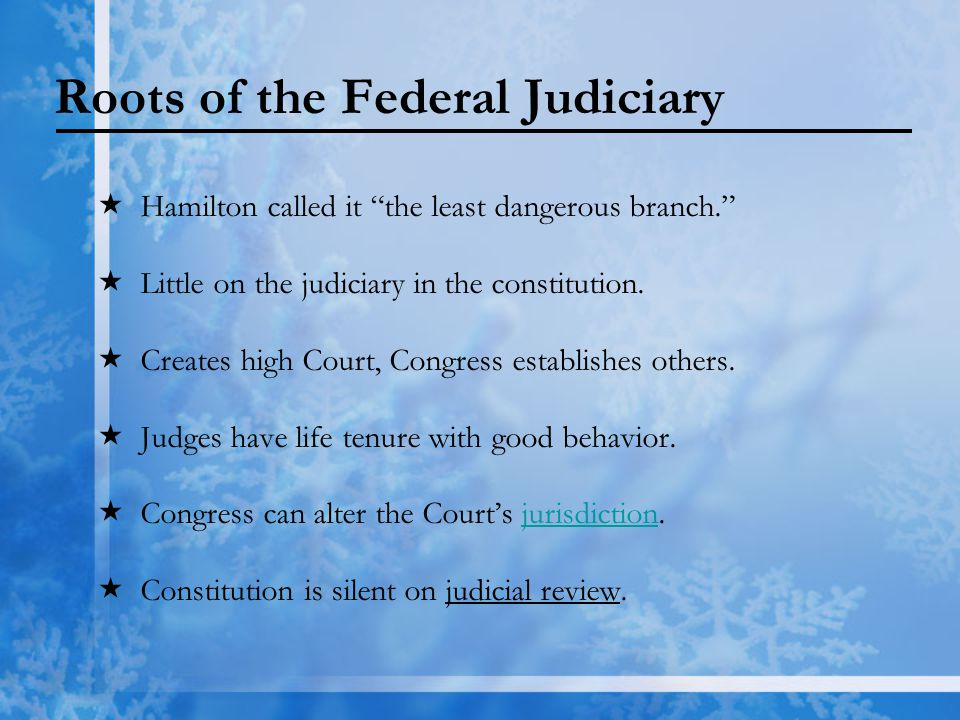 "Roots of the Federal Judiciary  Hamilton called it ""the least dangerous branch.""  Little on the judiciary in the constitution.  Creates high Court,"