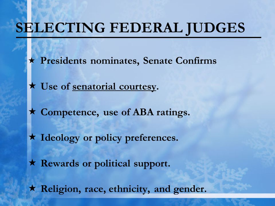 SELECTING FEDERAL JUDGES  Presidents nominates, Senate Confirms  Use of senatorial courtesy.  Competence, use of ABA ratings.  Ideology or policy