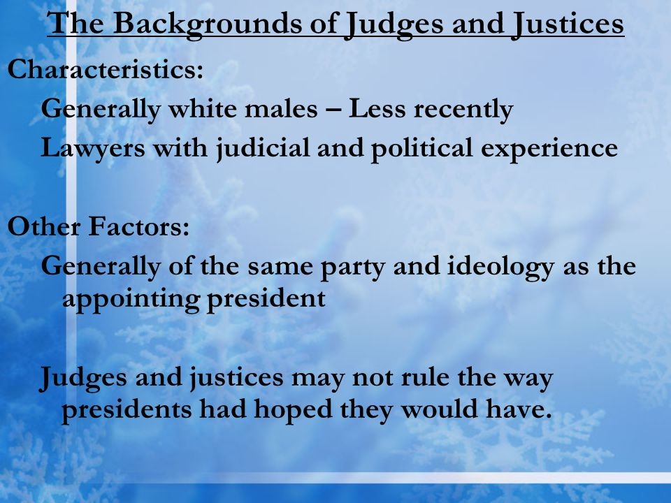 The Backgrounds of Judges and Justices Characteristics: Generally white males – Less recently Lawyers with judicial and political experience Other Fac