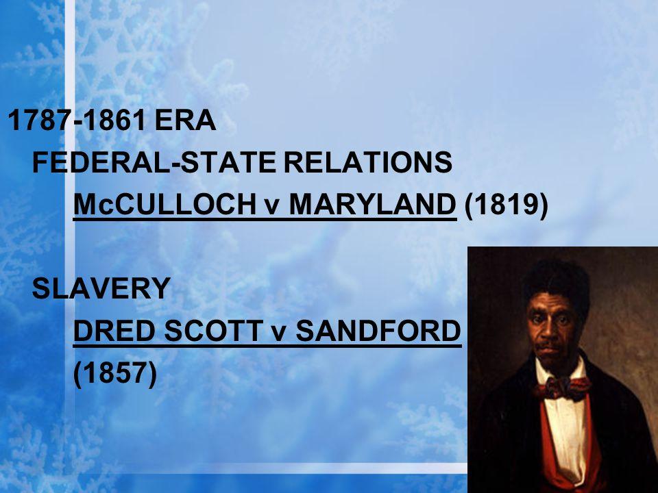 1787-1861 ERA FEDERAL-STATE RELATIONS McCULLOCH v MARYLAND (1819) SLAVERY DRED SCOTT v SANDFORD (1857)