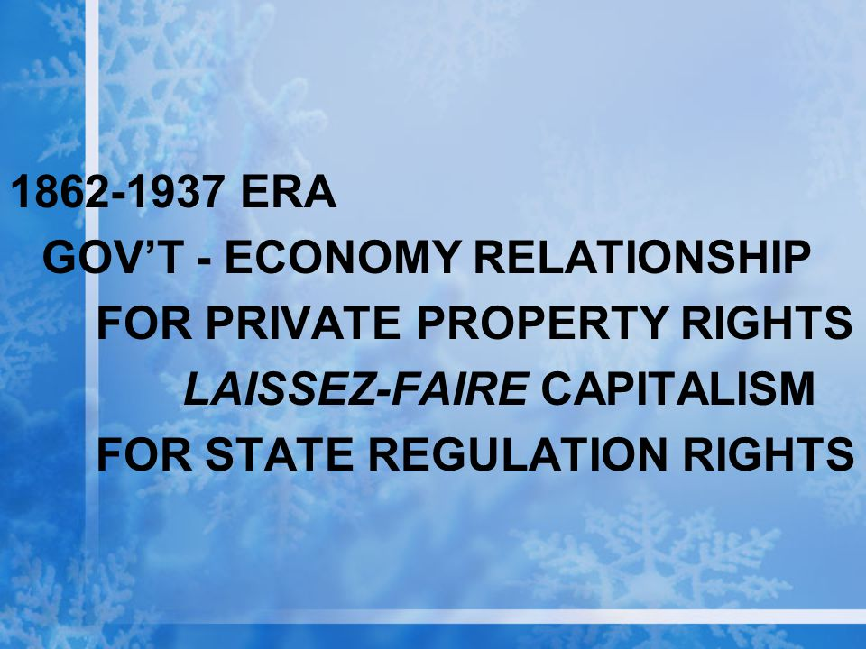 1862-1937 ERA GOV'T - ECONOMY RELATIONSHIP FOR PRIVATE PROPERTY RIGHTS LAISSEZ-FAIRE CAPITALISM FOR STATE REGULATION RIGHTS