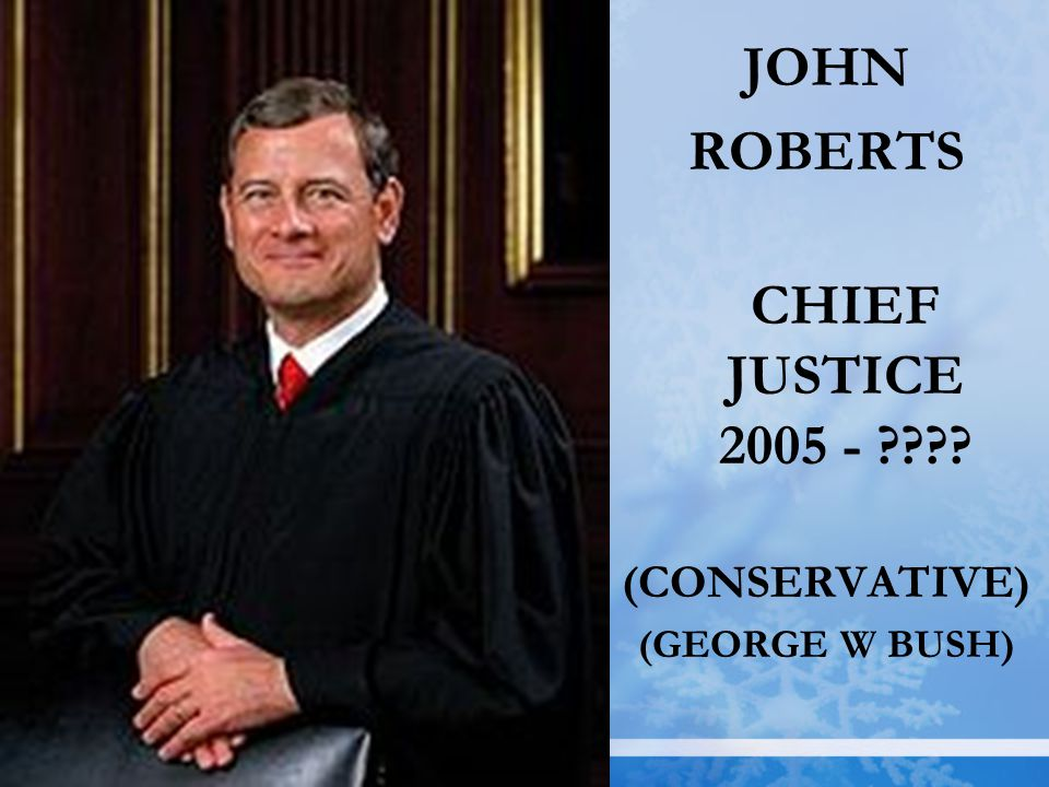 JOHN ROBERTS CHIEF JUSTICE 2005 - ???? (CONSERVATIVE) (GEORGE W BUSH)