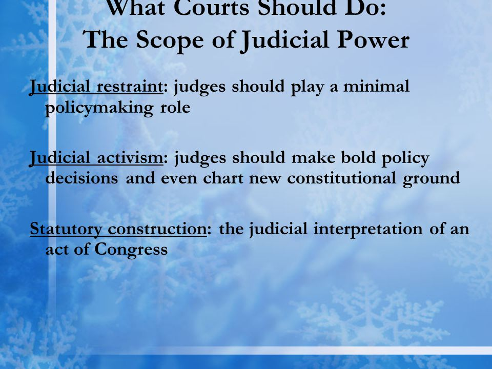 What Courts Should Do: The Scope of Judicial Power Judicial restraint: judges should play a minimal policymaking role Judicial activism: judges should