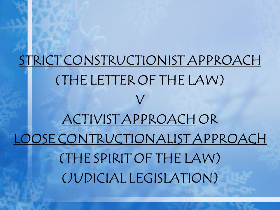 STRICT CONSTRUCTIONIST APPROACH (THE LETTER OF THE LAW) V ACTIVIST APPROACH OR LOOSE CONTRUCTIONALIST APPROACH (THE SPIRIT OF THE LAW) (JUDICIAL LEGIS