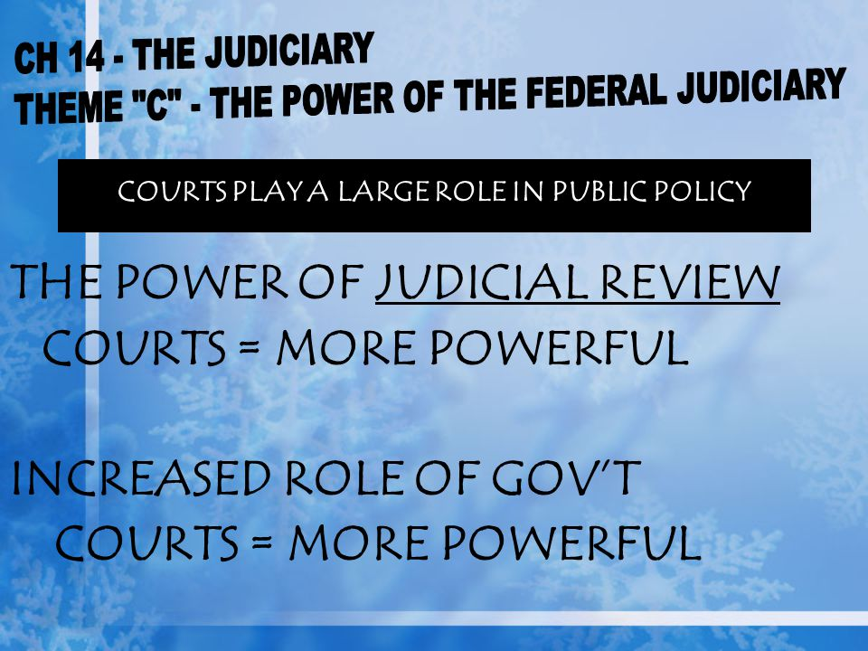 COURTS PLAY A LARGE ROLE IN PUBLIC POLICY THE POWER OF JUDICIAL REVIEW COURTS = MORE POWERFUL INCREASED ROLE OF GOV'T COURTS = MORE POWERFUL