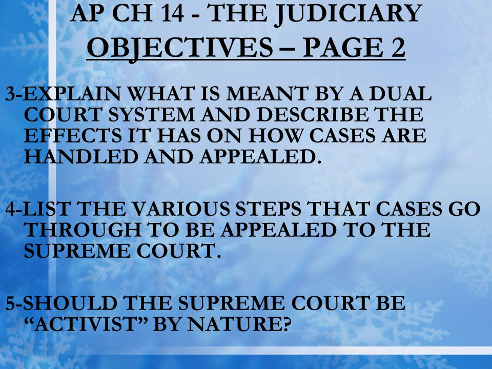 AP CH 14 - THE JUDICIARY OBJECTIVES – PAGE 2 3-EXPLAIN WHAT IS MEANT BY A DUAL COURT SYSTEM AND DESCRIBE THE EFFECTS IT HAS ON HOW CASES ARE HANDLED A