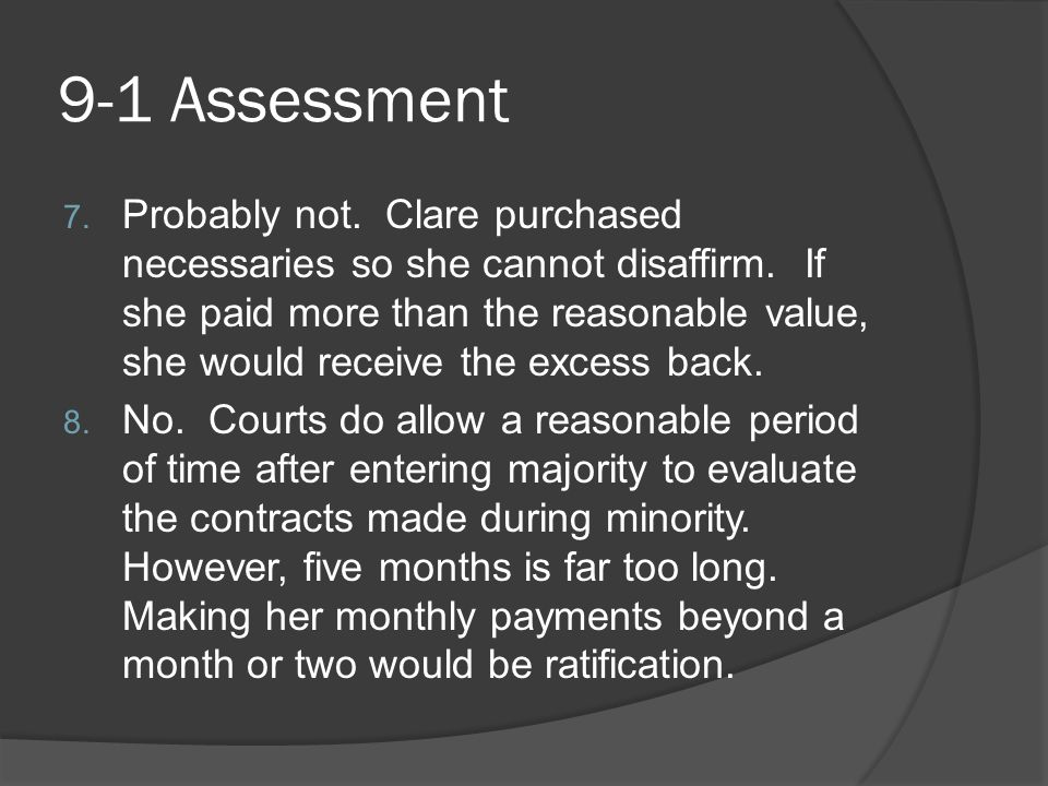 9-1 Assessment 7. Probably not. Clare purchased necessaries so she cannot disaffirm. If she paid more than the reasonable value, she would receive the
