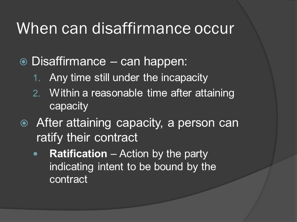 When can disaffirmance occur  Disaffirmance – can happen: 1. Any time still under the incapacity 2. Within a reasonable time after attaining capacity