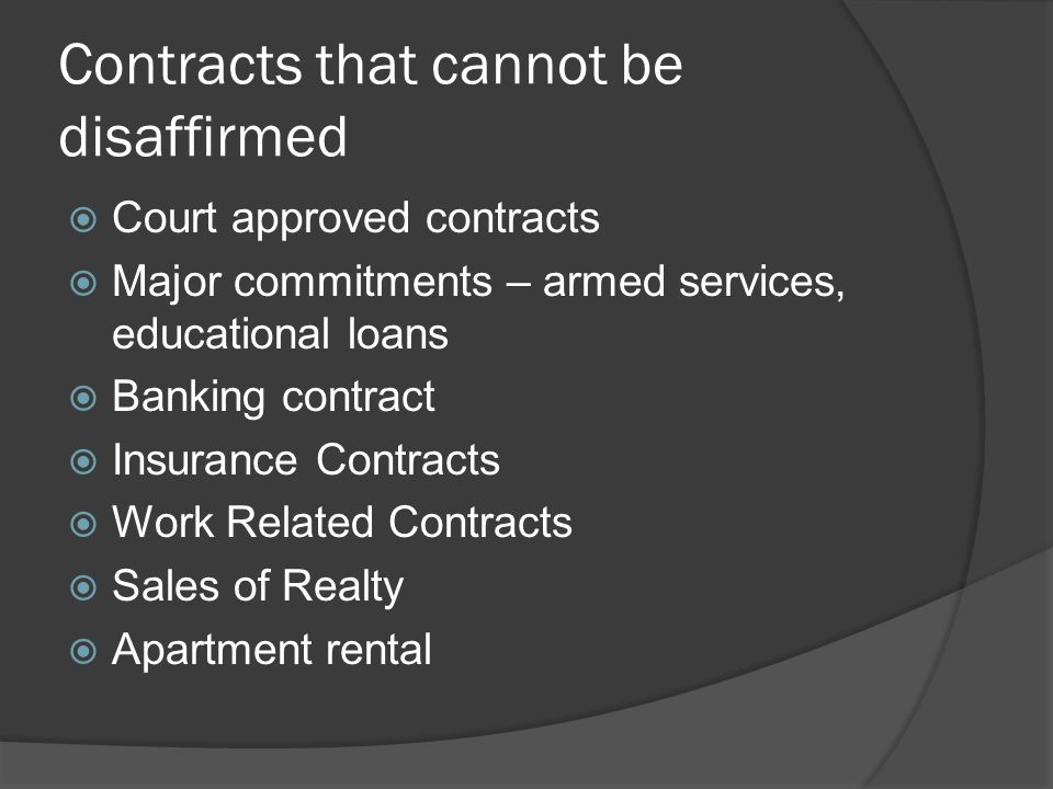 Contracts that cannot be disaffirmed  Court approved contracts  Major commitments – armed services, educational loans  Banking contract  Insurance