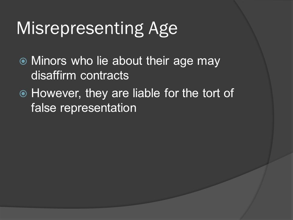 Misrepresenting Age  Minors who lie about their age may disaffirm contracts  However, they are liable for the tort of false representation