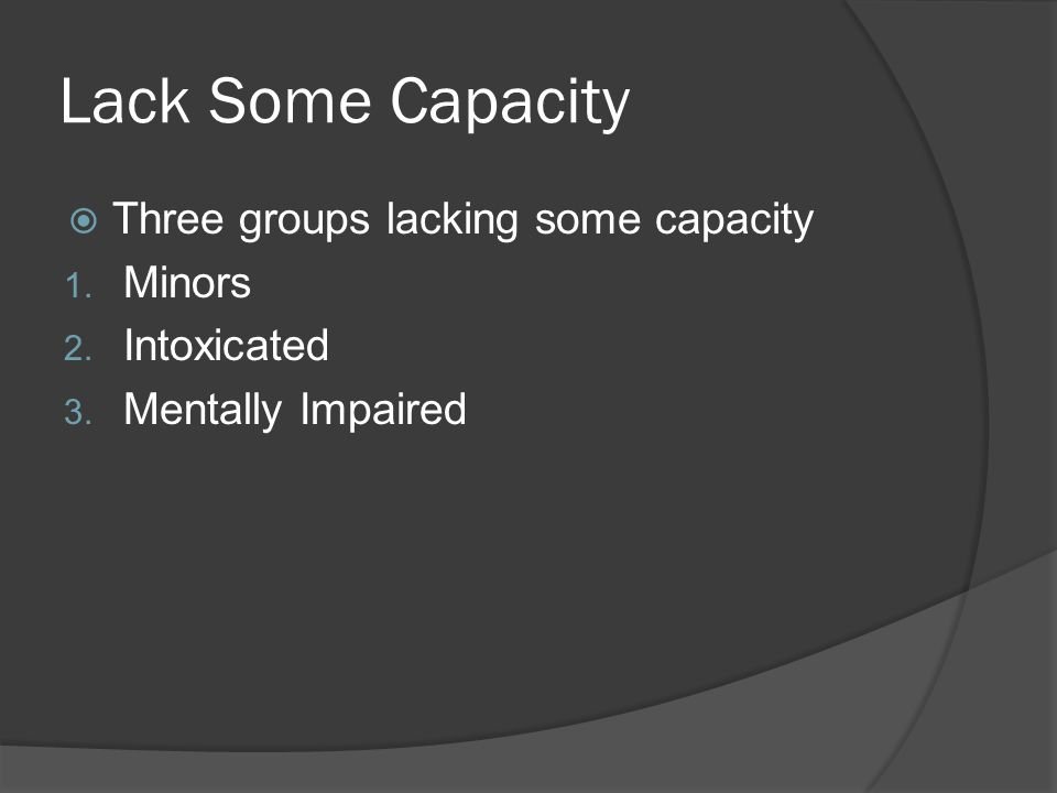 Lack Some Capacity  Three groups lacking some capacity 1. Minors 2. Intoxicated 3. Mentally Impaired