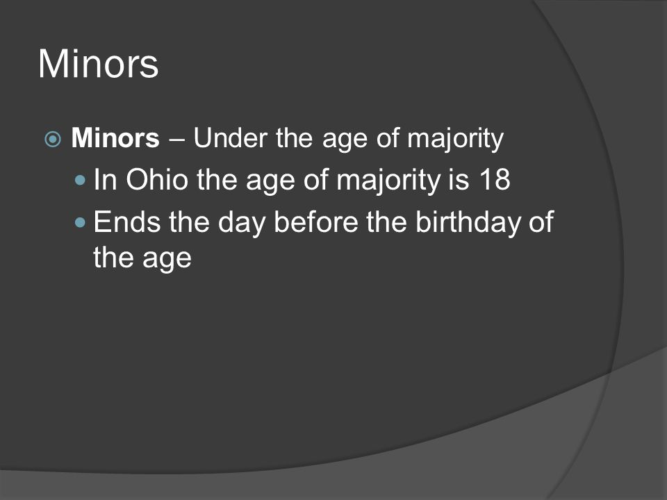Minors  Minors – Under the age of majority In Ohio the age of majority is 18 Ends the day before the birthday of the age