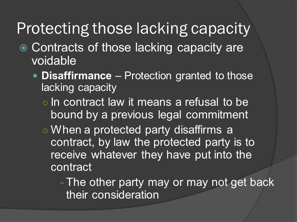 Protecting those lacking capacity  Contracts of those lacking capacity are voidable Disaffirmance – Protection granted to those lacking capacity ○ In