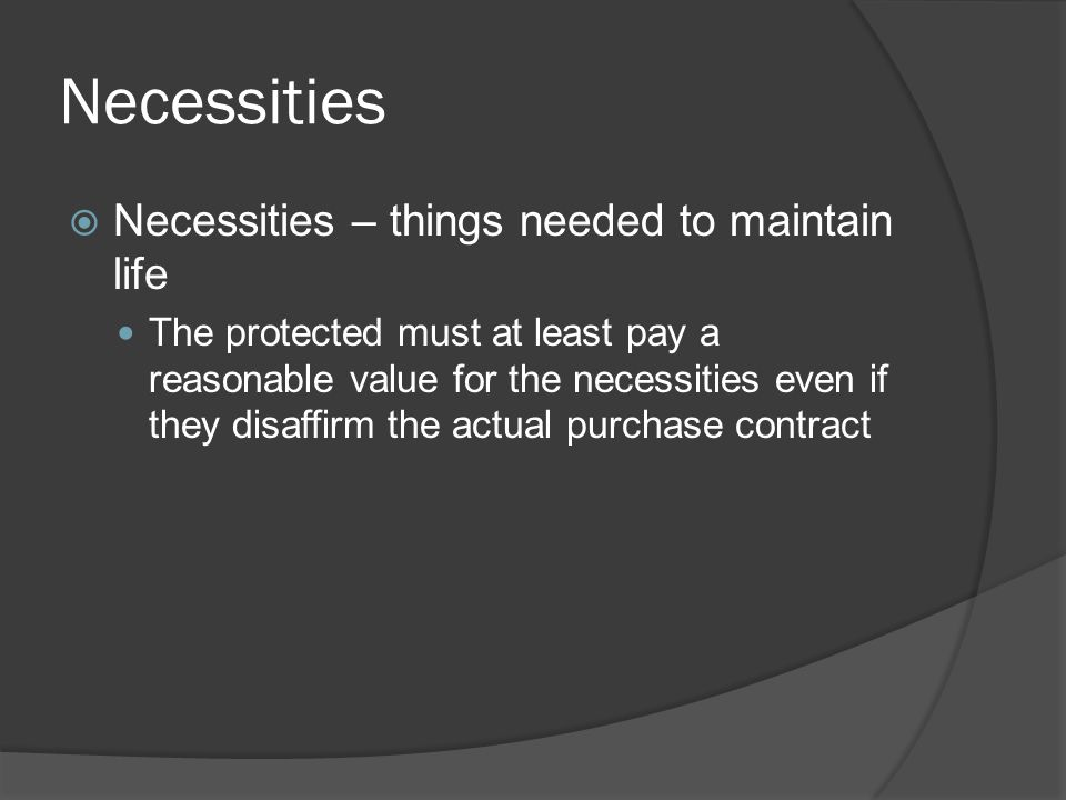 Necessities  Necessities – things needed to maintain life The protected must at least pay a reasonable value for the necessities even if they disaffi