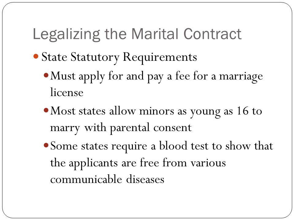 Legalizing the Marital Contract State Statutory Requirements Must apply for and pay a fee for a marriage license Most states allow minors as young as 16 to marry with parental consent Some states require a blood test to show that the applicants are free from various communicable diseases