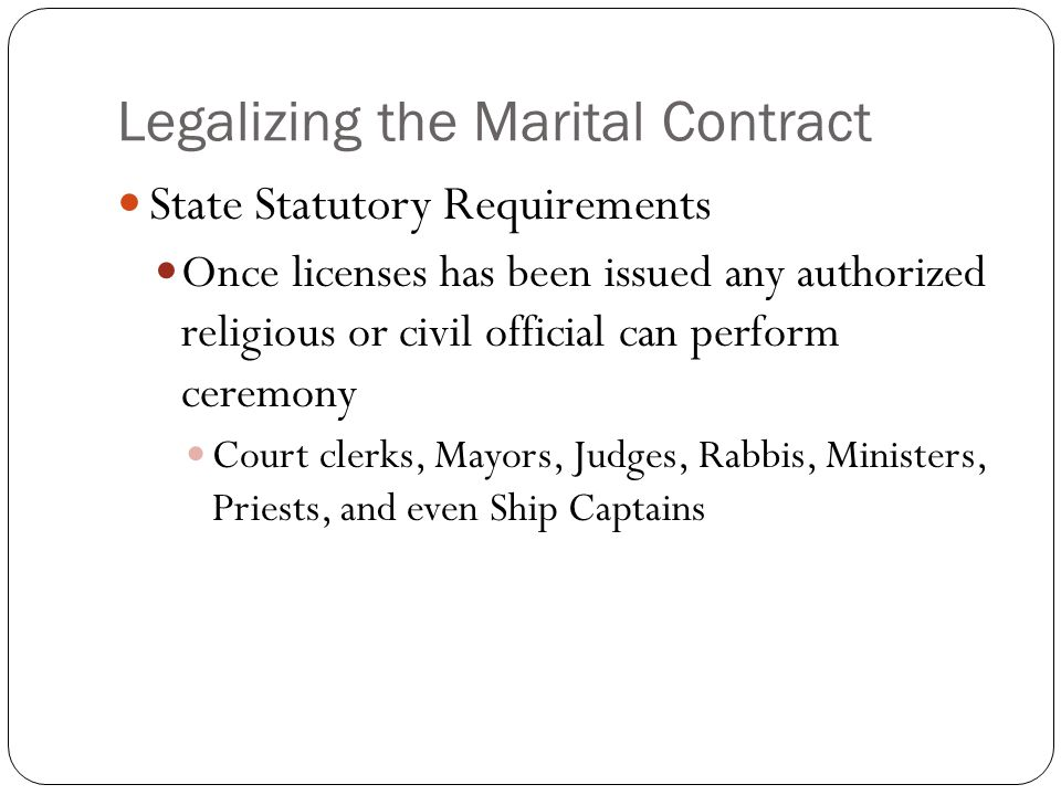 Legalizing the Marital Contract State Statutory Requirements Once licenses has been issued any authorized religious or civil official can perform ceremony Court clerks, Mayors, Judges, Rabbis, Ministers, Priests, and even Ship Captains