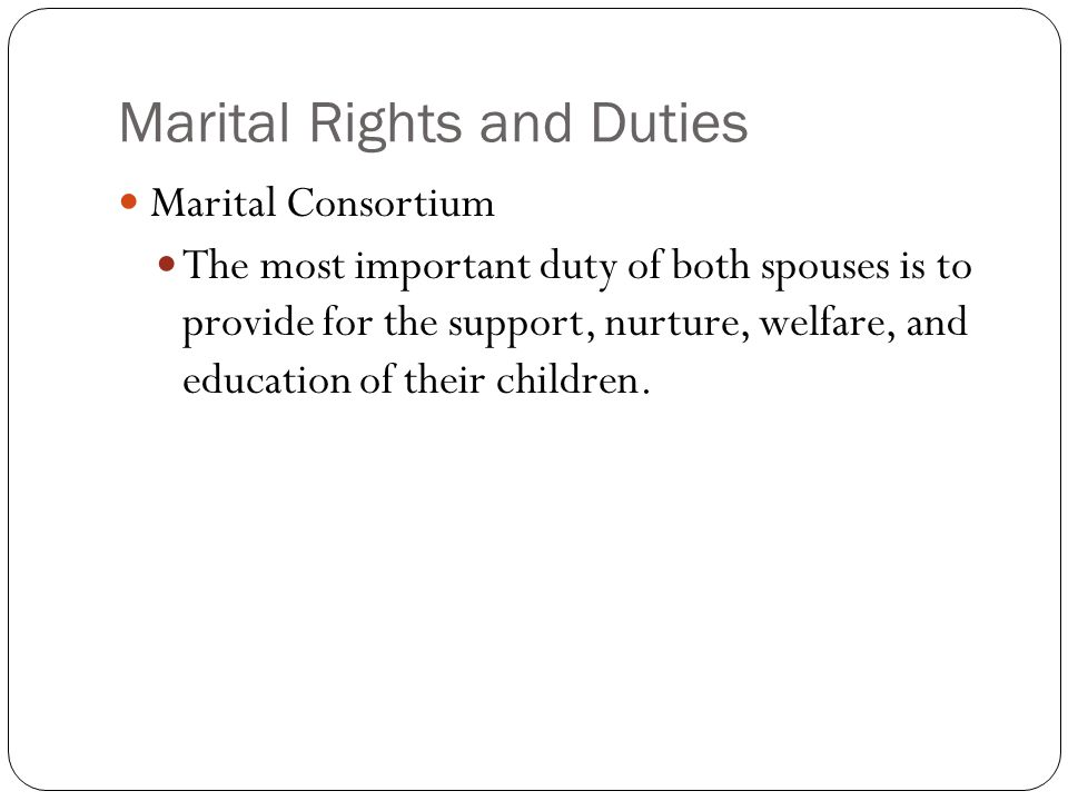 Marital Rights and Duties Marital Consortium The most important duty of both spouses is to provide for the support, nurture, welfare, and education of their children.