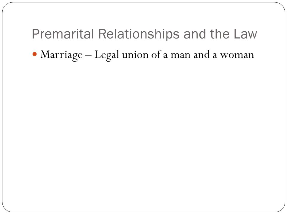 Premarital Relationships and the Law Marriage – Legal union of a man and a woman