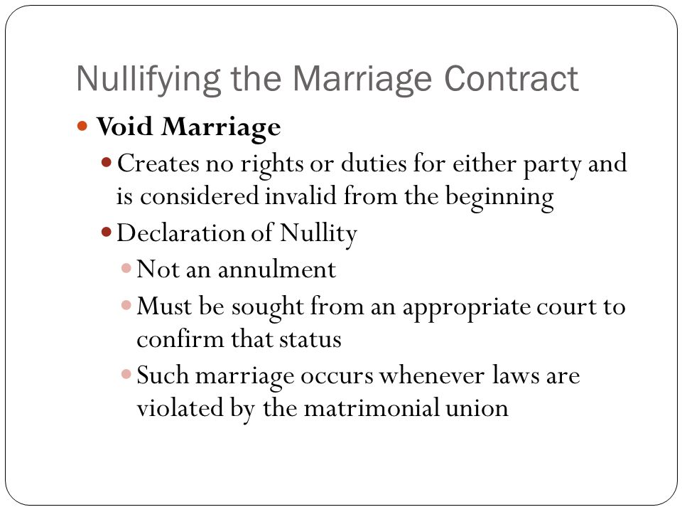 Nullifying the Marriage Contract Void Marriage Creates no rights or duties for either party and is considered invalid from the beginning Declaration of Nullity Not an annulment Must be sought from an appropriate court to confirm that status Such marriage occurs whenever laws are violated by the matrimonial union