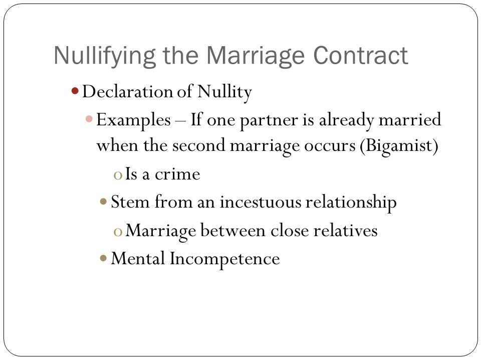 Nullifying the Marriage Contract Declaration of Nullity Examples – If one partner is already married when the second marriage occurs (Bigamist) oIs a crime Stem from an incestuous relationship oMarriage between close relatives Mental Incompetence