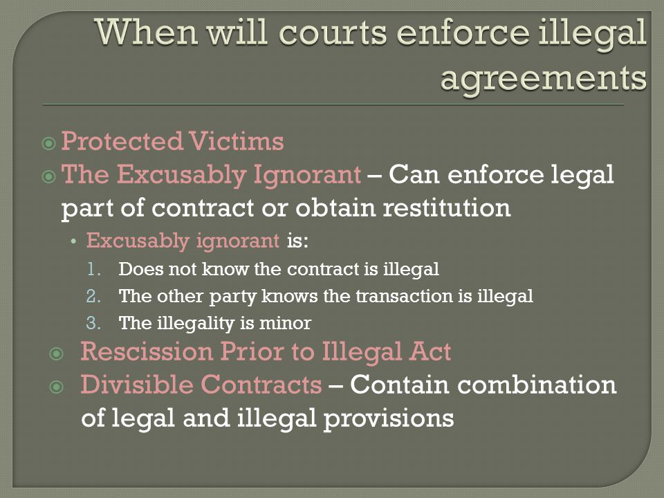  Protected Victims  The Excusably Ignorant – Can enforce legal part of contract or obtain restitution Excusably ignorant is: 1.Does not know the contract is illegal 2.The other party knows the transaction is illegal 3.The illegality is minor  Rescission Prior to Illegal Act  Divisible Contracts – Contain combination of legal and illegal provisions