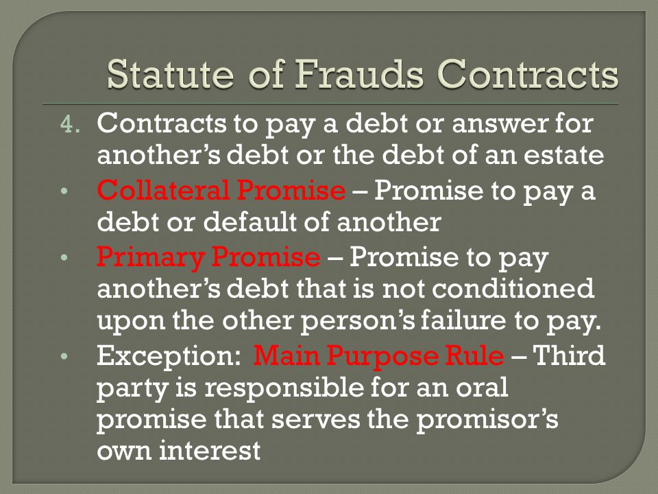 4. Contracts to pay a debt or answer for another's debt or the debt of an estate Collateral Promise – Promise to pay a debt or default of another Prim