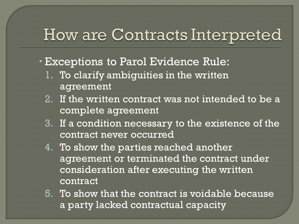  Exceptions to Parol Evidence Rule: 1.To clarify ambiguities in the written agreement 2.If the written contract was not intended to be a complete agreement 3.If a condition necessary to the existence of the contract never occurred 4.To show the parties reached another agreement or terminated the contract under consideration after executing the written contract 5.To show that the contract is voidable because a party lacked contractual capacity