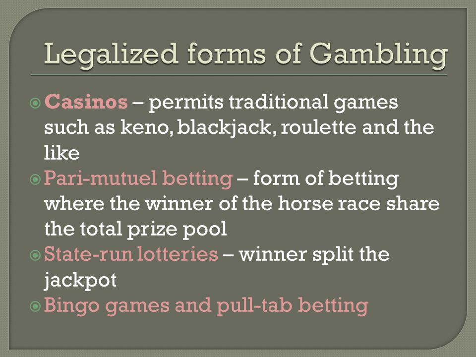  Casinos – permits traditional games such as keno, blackjack, roulette and the like  Pari-mutuel betting – form of betting where the winner of the horse race share the total prize pool  State-run lotteries – winner split the jackpot  Bingo games and pull-tab betting