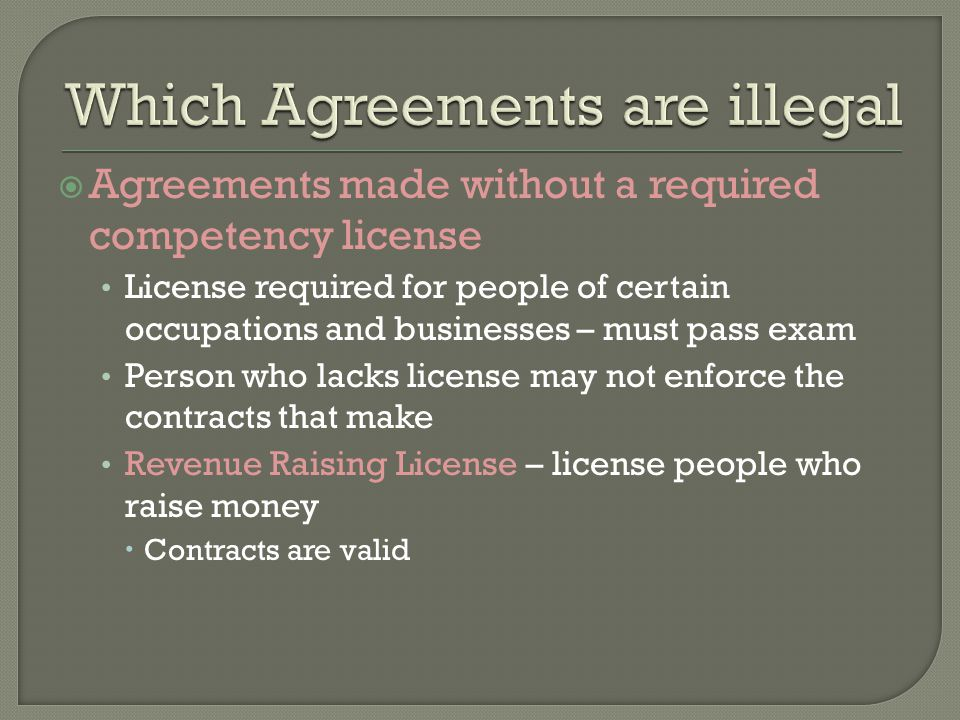  Agreements made without a required competency license License required for people of certain occupations and businesses – must pass exam Person who lacks license may not enforce the contracts that make Revenue Raising License – license people who raise money  Contracts are valid
