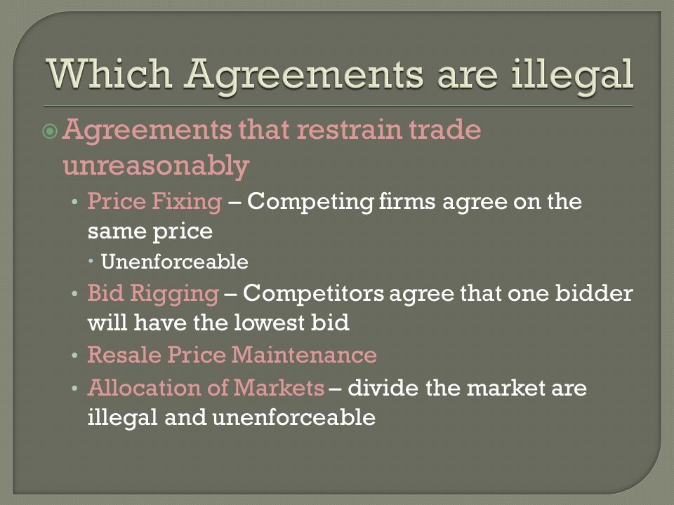  Agreements that restrain trade unreasonably Price Fixing – Competing firms agree on the same price  Unenforceable Bid Rigging – Competitors agree that one bidder will have the lowest bid Resale Price Maintenance Allocation of Markets – divide the market are illegal and unenforceable