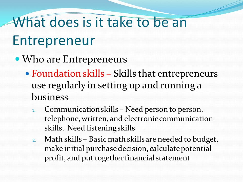 What does is it take to be an Entrepreneur Who are Entrepreneurs Foundation skills – Skills that entrepreneurs use regularly in setting up and running a business 1.