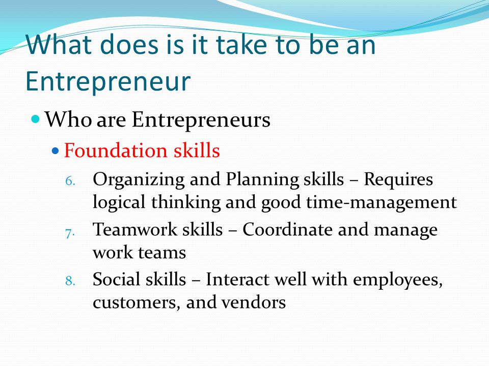 What does is it take to be an Entrepreneur Who are Entrepreneurs Foundation skills 6.