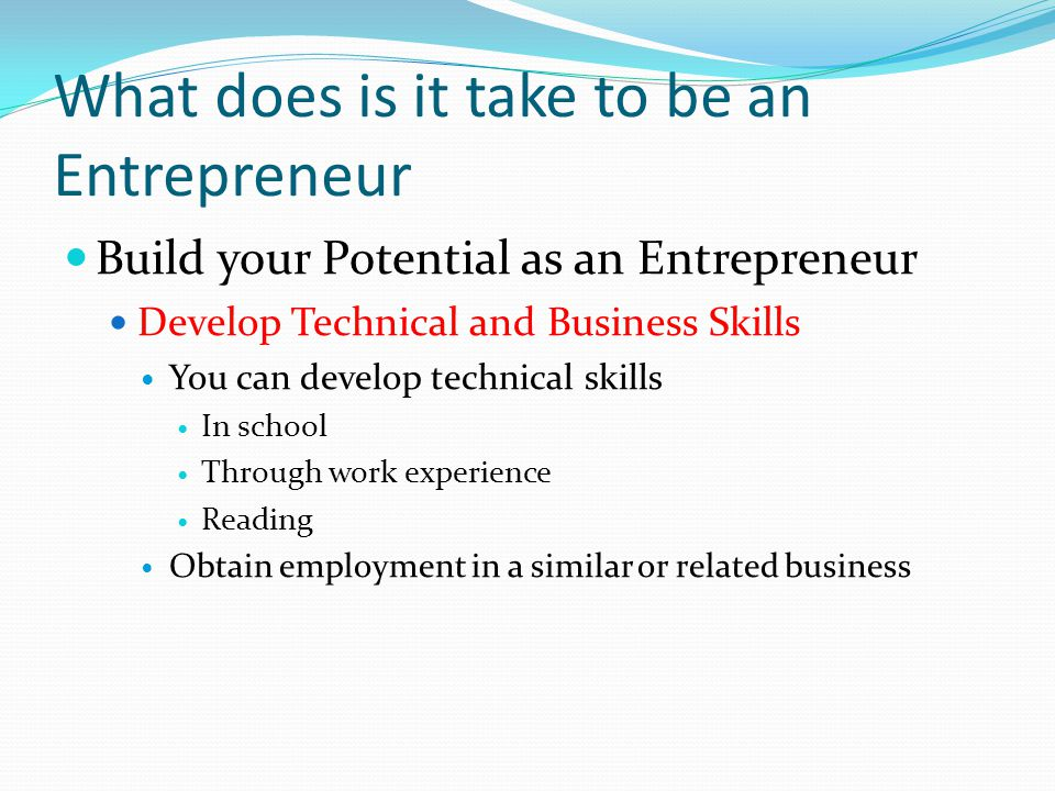 What does is it take to be an Entrepreneur Build your Potential as an Entrepreneur Develop Technical and Business Skills You can develop technical skills In school Through work experience Reading Obtain employment in a similar or related business
