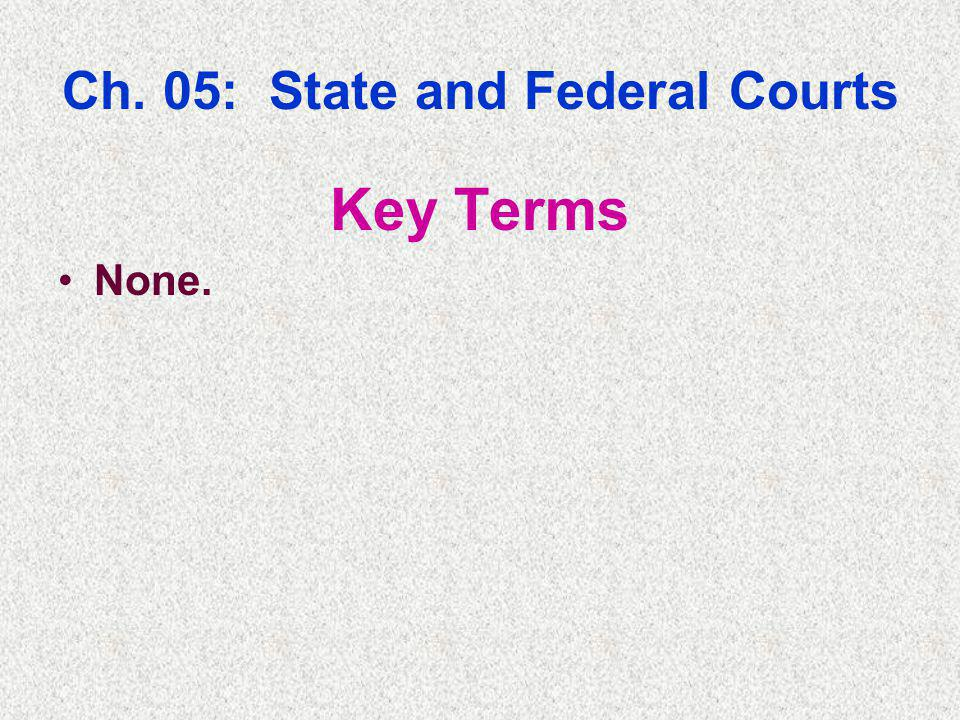 Ch. 05: State and Federal Courts Key Terms None.